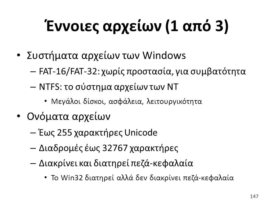 Έννοιες αρχείων (1 από 3) Συστήματα αρχείων των Windows – FAT-16/FAT-32: χωρίς προστασία, για συμβατότητα – NTFS: το σύστημα αρχείων των NT Μεγάλοι δίσκοι, ασφάλεια, λειτουργικότητα Ονόματα αρχείων – Έως 255 χαρακτήρες Unicode – Διαδρομές έως 32767 χαρακτήρες – Διακρίνει και διατηρεί πεζά-κεφαλαία Το Win32 διατηρεί αλλά δεν διακρίνει πεζά-κεφαλαία 147