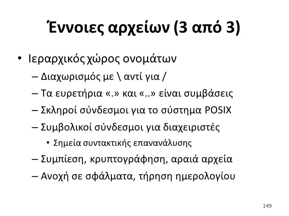 Έννοιες αρχείων (3 από 3) Ιεραρχικός χώρος ονομάτων – Διαχωρισμός με \ αντί για / – Τα ευρετήρια «.» και «..» είναι συμβάσεις – Σκληροί σύνδεσμοι για το σύστημα POSIX – Συμβολικοί σύνδεσμοι για διαχειριστές Σημεία συντακτικής επανανάλυσης – Συμπίεση, κρυπτογράφηση, αραιά αρχεία – Ανοχή σε σφάλματα, τήρηση ημερολογίου 149