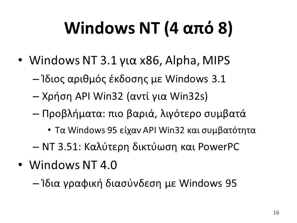 Windows NT (4 από 8) Windows NT 3.1 για x86, Alpha, MIPS – Ίδιος αριθμός έκδοσης με Windows 3.1 – Χρήση API Win32 (αντί για Win32s) – Προβλήματα: πιο βαριά, λιγότερο συμβατά Τα Windows 95 είχαν API Win32 και συμβατότητα – NT 3.51: Καλύτερη δικτύωση και PowerPC Windows NT 4.0 – Ίδια γραφική διασύνδεση με Windows 95 16