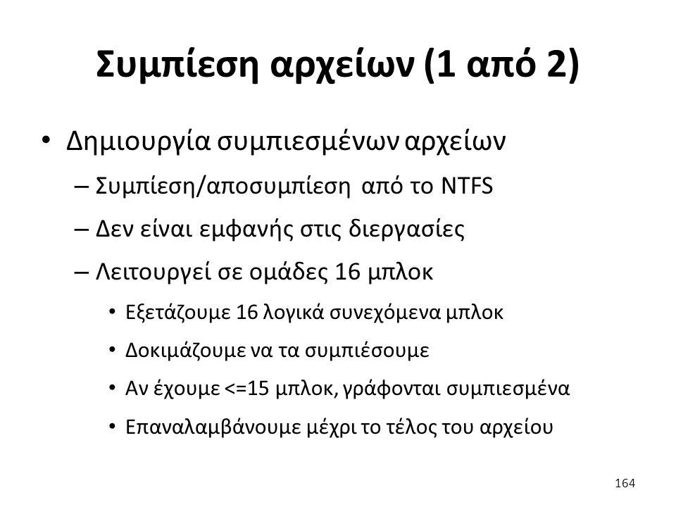 Συμπίεση αρχείων (1 από 2) Δημιουργία συμπιεσμένων αρχείων – Συμπίεση/αποσυμπίεση από το NTFS – Δεν είναι εμφανής στις διεργασίες – Λειτουργεί σε ομάδες 16 μπλοκ Εξετάζουμε 16 λογικά συνεχόμενα μπλοκ Δοκιμάζουμε να τα συμπιέσουμε Αν έχουμε <=15 μπλοκ, γράφονται συμπιεσμένα Επαναλαμβάνουμε μέχρι το τέλος του αρχείου 164