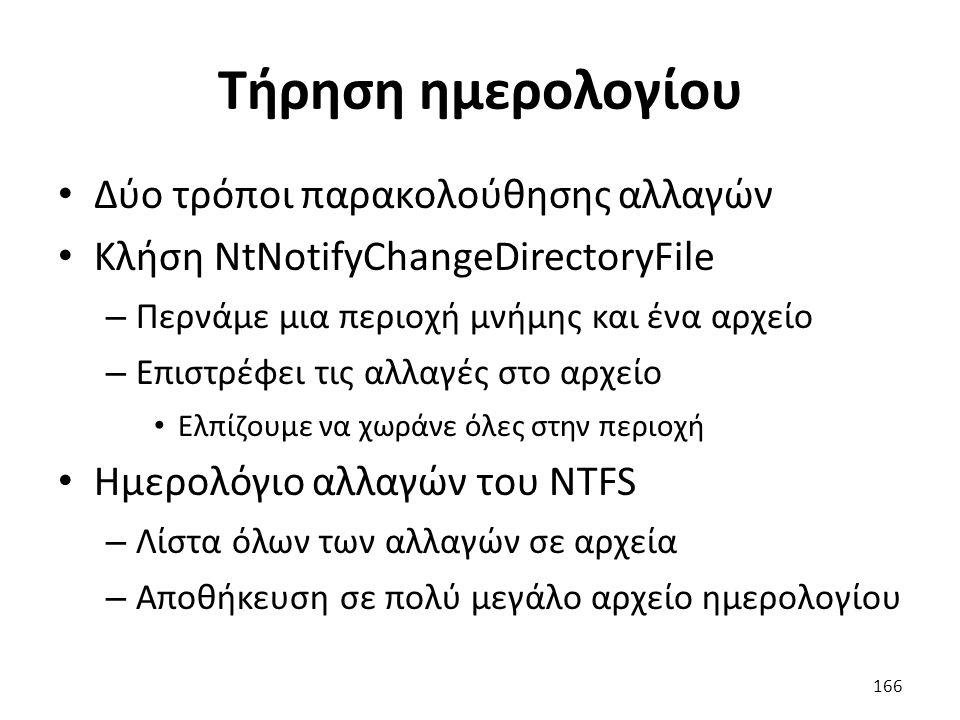Τήρηση ημερολογίου Δύο τρόποι παρακολούθησης αλλαγών Κλήση NtNotifyChangeDirectoryFile – Περνάμε μια περιοχή μνήμης και ένα αρχείο – Επιστρέφει τις αλλαγές στο αρχείο Ελπίζουμε να χωράνε όλες στην περιοχή Ημερολόγιο αλλαγών του NTFS – Λίστα όλων των αλλαγών σε αρχεία – Αποθήκευση σε πολύ μεγάλο αρχείο ημερολογίου 166