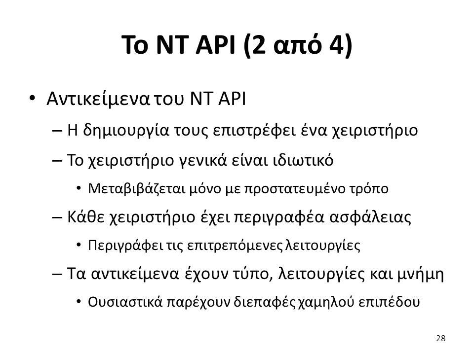 Το NT API (2 από 4) Αντικείμενα του NT API – Η δημιουργία τους επιστρέφει ένα χειριστήριο – Το χειριστήριο γενικά είναι ιδιωτικό Μεταβιβάζεται μόνο με προστατευμένο τρόπο – Κάθε χειριστήριο έχει περιγραφέα ασφάλειας Περιγράφει τις επιτρεπόμενες λειτουργίες – Τα αντικείμενα έχουν τύπο, λειτουργίες και μνήμη Ουσιαστικά παρέχουν διεπαφές χαμηλού επιπέδου 28