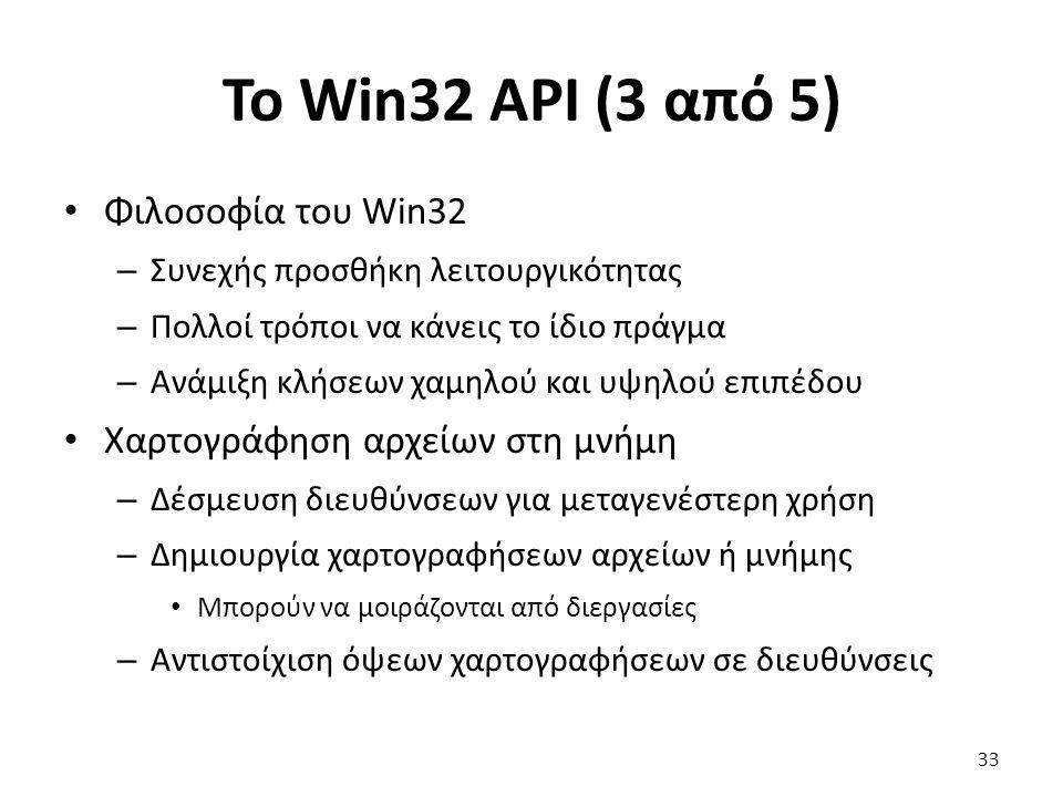 Το Win32 API (3 από 5) Φιλοσοφία του Win32 – Συνεχής προσθήκη λειτουργικότητας – Πολλοί τρόποι να κάνεις το ίδιο πράγμα – Ανάμιξη κλήσεων χαμηλού και υψηλού επιπέδου Χαρτογράφηση αρχείων στη μνήμη – Δέσμευση διευθύνσεων για μεταγενέστερη χρήση – Δημιουργία χαρτογραφήσεων αρχείων ή μνήμης Μπορούν να μοιράζονται από διεργασίες – Αντιστοίχιση όψεων χαρτογραφήσεων σε διευθύνσεις 33