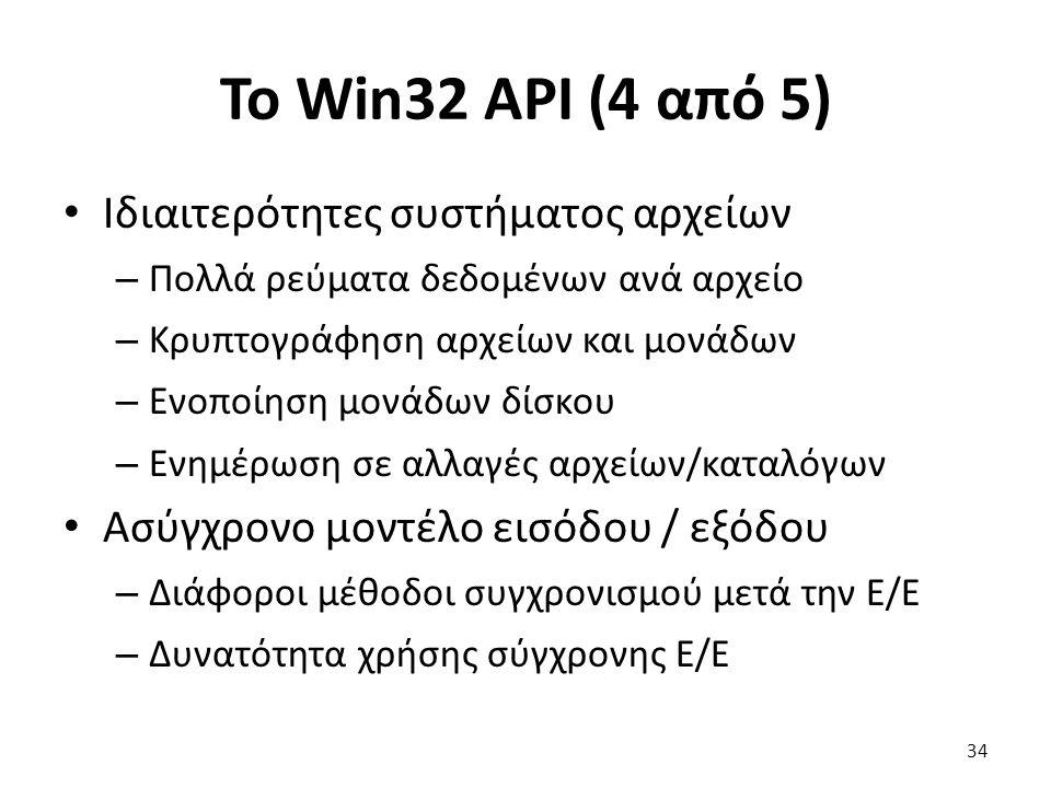 Το Win32 API (4 από 5) Ιδιαιτερότητες συστήματος αρχείων – Πολλά ρεύματα δεδομένων ανά αρχείο – Κρυπτογράφηση αρχείων και μονάδων – Ενοποίηση μονάδων δίσκου – Ενημέρωση σε αλλαγές αρχείων/καταλόγων Ασύγχρονο μοντέλο εισόδου / εξόδου – Διάφοροι μέθοδοι συγχρονισμού μετά την Ε/Ε – Δυνατότητα χρήσης σύγχρονης Ε/Ε 34