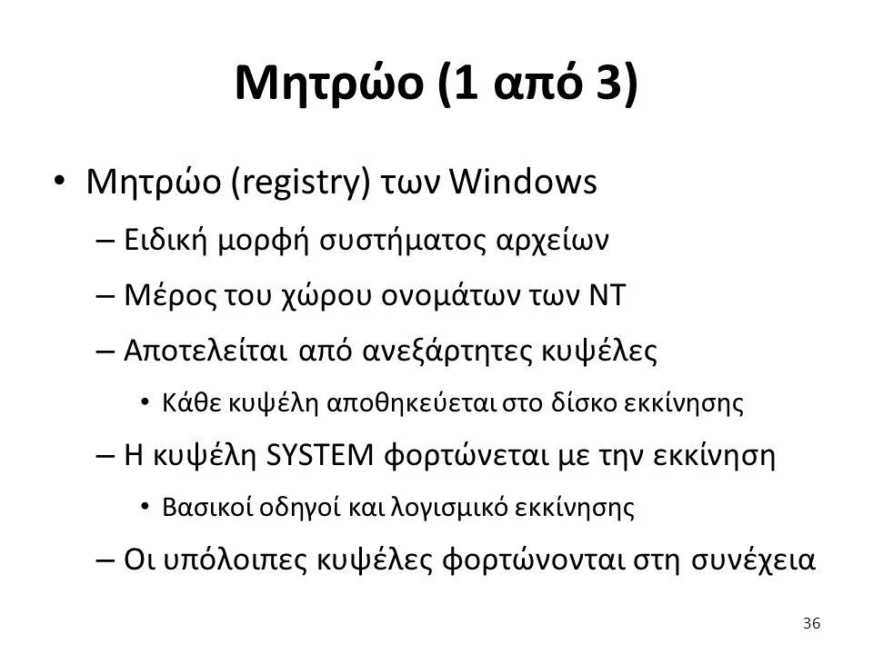 Μητρώο (1 από 3) Μητρώο (registry) των Windows – Ειδική μορφή συστήματος αρχείων – Μέρος του χώρου ονομάτων των NT – Αποτελείται από ανεξάρτητες κυψέλες Κάθε κυψέλη αποθηκεύεται στο δίσκο εκκίνησης – Η κυψέλη SYSTEM φορτώνεται με την εκκίνηση Βασικοί οδηγοί και λογισμικό εκκίνησης – Οι υπόλοιπες κυψέλες φορτώνονται στη συνέχεια 36