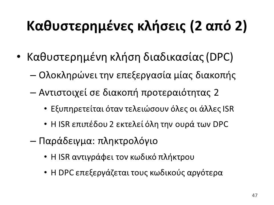 Καθυστερημένες κλήσεις (2 από 2) Καθυστερημένη κλήση διαδικασίας (DPC) – Ολοκληρώνει την επεξεργασία μίας διακοπής – Αντιστοιχεί σε διακοπή προτεραιότητας 2 Εξυπηρετείται όταν τελειώσουν όλες οι άλλες ISR Η ISR επιπέδου 2 εκτελεί όλη την ουρά των DPC – Παράδειγμα: πληκτρολόγιο Η ISR αντιγράφει τον κωδικό πλήκτρου Η DPC επεξεργάζεται τους κωδικούς αργότερα 47