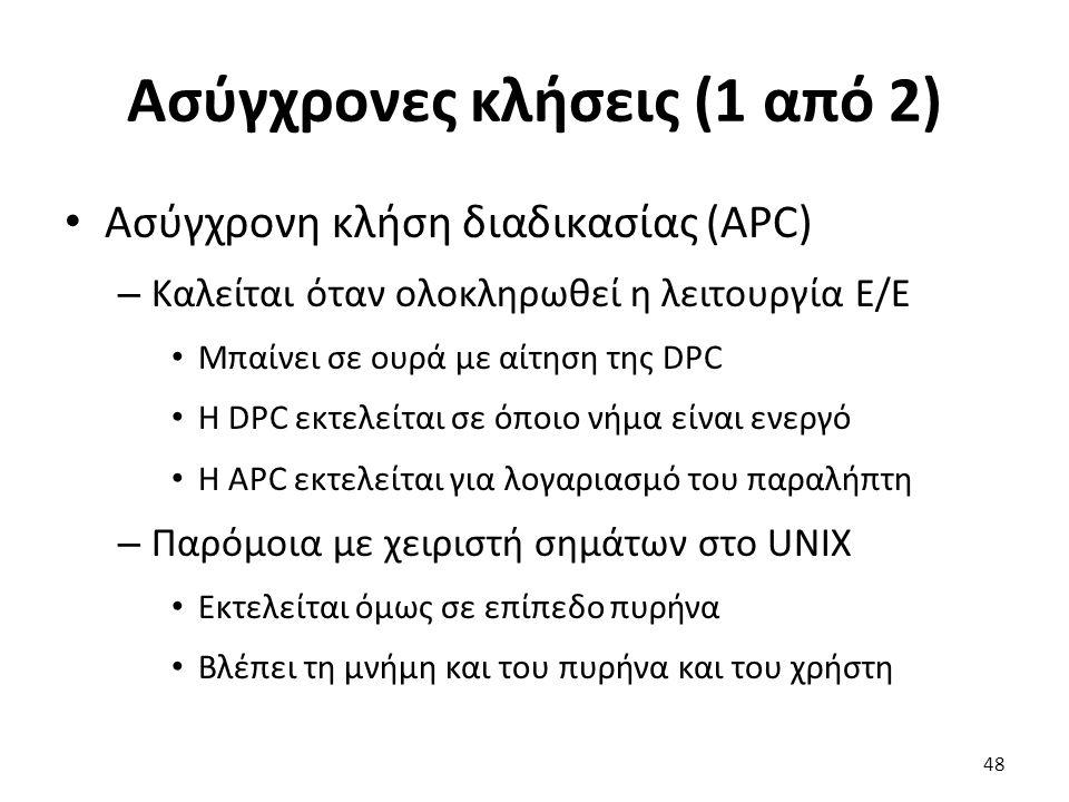 Ασύγχρονες κλήσεις (1 από 2) Ασύγχρονη κλήση διαδικασίας (APC) – Καλείται όταν ολοκληρωθεί η λειτουργία Ε/Ε Μπαίνει σε ουρά με αίτηση της DPC Η DPC εκτελείται σε όποιο νήμα είναι ενεργό Η APC εκτελείται για λογαριασμό του παραλήπτη – Παρόμοια με χειριστή σημάτων στο UNIX Εκτελείται όμως σε επίπεδο πυρήνα Βλέπει τη μνήμη και του πυρήνα και του χρήστη 48
