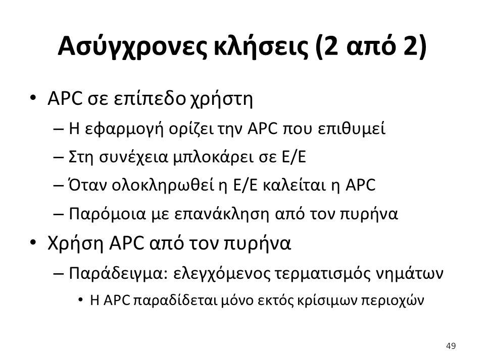 Ασύγχρονες κλήσεις (2 από 2) APC σε επίπεδο χρήστη – Η εφαρμογή ορίζει την APC που επιθυμεί – Στη συνέχεια μπλοκάρει σε Ε/Ε – Όταν ολοκληρωθεί η Ε/Ε καλείται η APC – Παρόμοια με επανάκληση από τον πυρήνα Χρήση APC από τον πυρήνα – Παράδειγμα: ελεγχόμενος τερματισμός νημάτων Η APC παραδίδεται μόνο εκτός κρίσιμων περιοχών 49
