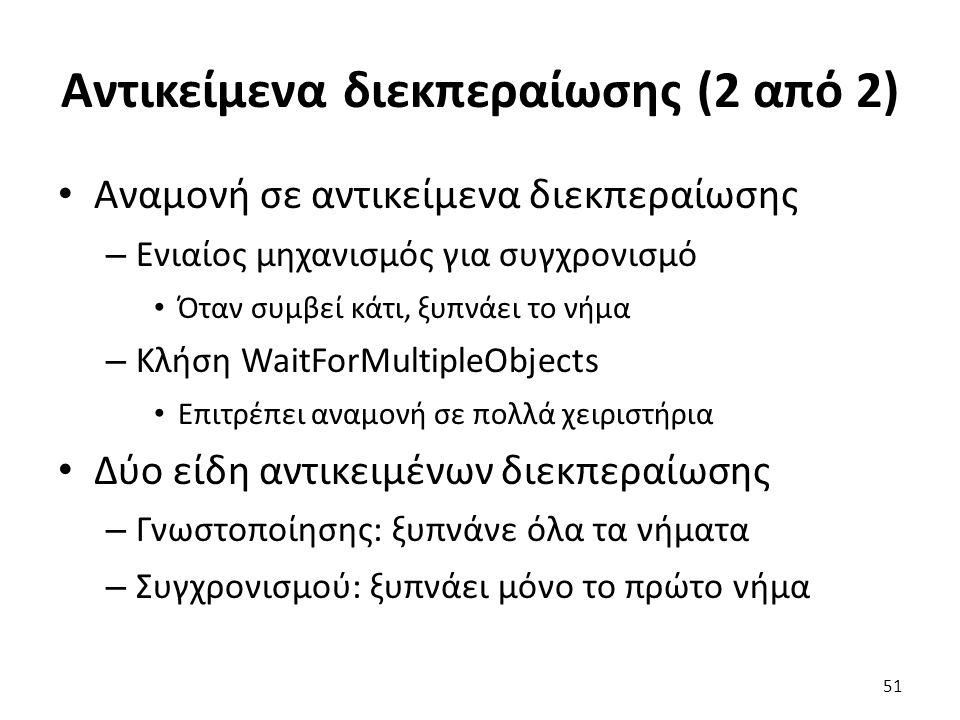 Αντικείμενα διεκπεραίωσης (2 από 2) Αναμονή σε αντικείμενα διεκπεραίωσης – Ενιαίος μηχανισμός για συγχρονισμό Όταν συμβεί κάτι, ξυπνάει το νήμα – Κλήση WaitForMultipleObjects Επιτρέπει αναμονή σε πολλά χειριστήρια Δύο είδη αντικειμένων διεκπεραίωσης – Γνωστοποίησης: ξυπνάνε όλα τα νήματα – Συγχρονισμού: ξυπνάει μόνο το πρώτο νήμα 51