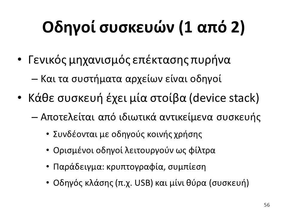 Οδηγοί συσκευών (1 από 2) Γενικός μηχανισμός επέκτασης πυρήνα – Και τα συστήματα αρχείων είναι οδηγοί Κάθε συσκευή έχει μία στοίβα (device stack) – Αποτελείται από ιδιωτικά αντικείμενα συσκευής Συνδέονται με οδηγούς κοινής χρήσης Ορισμένοι οδηγοί λειτουργούν ως φίλτρα Παράδειγμα: κρυπτογραφία, συμπίεση Οδηγός κλάσης (π.χ.