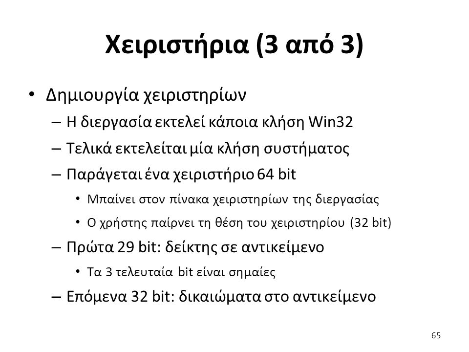 Χειριστήρια (3 από 3) Δημιουργία χειριστηρίων – Η διεργασία εκτελεί κάποια κλήση Win32 – Τελικά εκτελείται μία κλήση συστήματος – Παράγεται ένα χειριστήριο 64 bit Μπαίνει στον πίνακα χειριστηρίων της διεργασίας Ο χρήστης παίρνει τη θέση του χειριστηρίου (32 bit) – Πρώτα 29 bit: δείκτης σε αντικείμενο Τα 3 τελευταία bit είναι σημαίες – Επόμενα 32 bit: δικαιώματα στο αντικείμενο 65