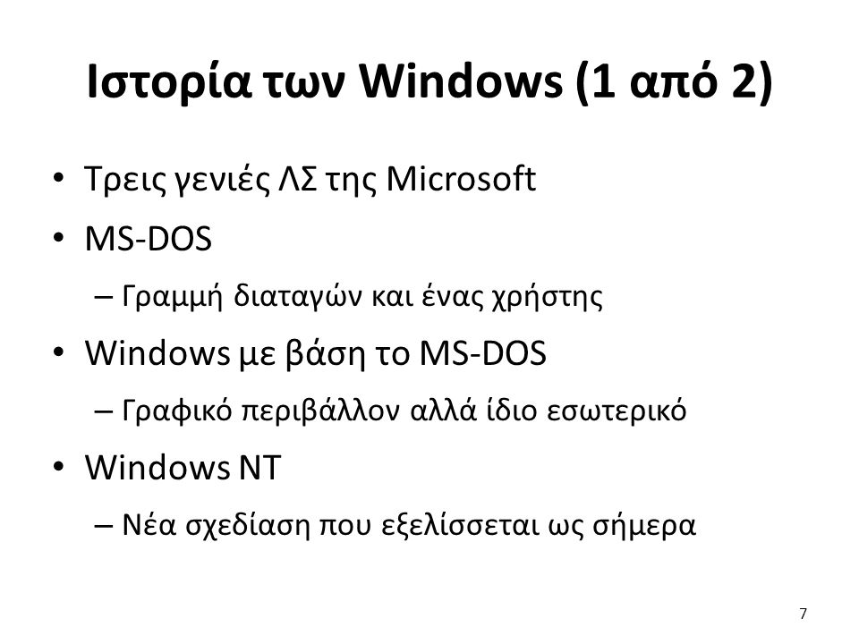 Ιστορία των Windows (1 από 2) Τρεις γενιές ΛΣ της Microsoft MS-DOS – Γραμμή διαταγών και ένας χρήστης Windows με βάση το MS-DOS – Γραφικό περιβάλλον αλλά ίδιο εσωτερικό Windows NT – Νέα σχεδίαση που εξελίσσεται ως σήμερα 7
