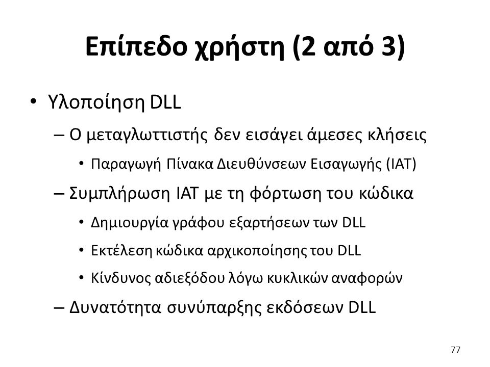 Επίπεδο χρήστη (2 από 3) Υλοποίηση DLL – Ο μεταγλωττιστής δεν εισάγει άμεσες κλήσεις Παραγωγή Πίνακα Διευθύνσεων Εισαγωγής (IAT) – Συμπλήρωση IAT με τη φόρτωση του κώδικα Δημιουργία γράφου εξαρτήσεων των DLL Εκτέλεση κώδικα αρχικοποίησης του DLL Κίνδυνος αδιεξόδου λόγω κυκλικών αναφορών – Δυνατότητα συνύπαρξης εκδόσεων DLL 77