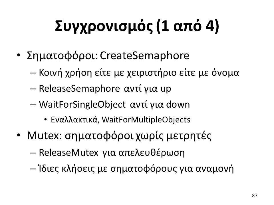 Συγχρονισμός (1 από 4) Σηματοφόροι: CreateSemaphore – Κοινή χρήση είτε με χειριστήριο είτε με όνομα – ReleaseSemaphore αντί για up – WaitForSingleObject αντί για down Εναλλακτικά, WaitForMultipleObjects Mutex: σηματοφόροι χωρίς μετρητές – ReleaseMutex για απελευθέρωση – Ίδιες κλήσεις με σηματοφόρους για αναμονή 87