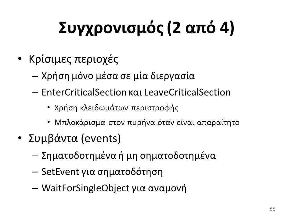 Συγχρονισμός (2 από 4) Κρίσιμες περιοχές – Χρήση μόνο μέσα σε μία διεργασία – EnterCriticalSection και LeaveCriticalSection Χρήση κλειδωμάτων περιστροφής Μπλοκάρισμα στον πυρήνα όταν είναι απαραίτητο Συμβάντα (events) – Σηματοδοτημένα ή μη σηματοδοτημένα – SetEvent για σηματοδότηση – WaitForSingleObject για αναμονή 88