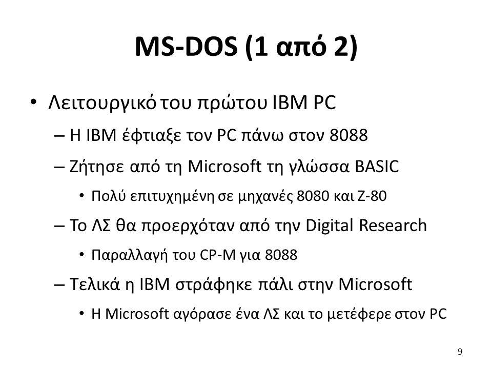 MS-DOS (1 από 2) Λειτουργικό του πρώτου IBM PC – Η IBM έφτιαξε τον PC πάνω στον 8088 – Ζήτησε από τη Microsoft τη γλώσσα BASIC Πολύ επιτυχημένη σε μηχανές 8080 και Z-80 – Το ΛΣ θα προερχόταν από την Digital Research Παραλλαγή του CP-M για 8088 – Τελικά η IBM στράφηκε πάλι στην Microsoft Η Microsoft αγόρασε ένα ΛΣ και το μετέφερε στον PC 9