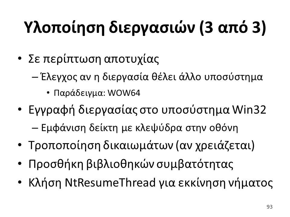 Υλοποίηση διεργασιών (3 από 3) Σε περίπτωση αποτυχίας – Έλεγχος αν η διεργασία θέλει άλλο υποσύστημα Παράδειγμα: WOW64 Εγγραφή διεργασίας στο υποσύστημα Win32 – Εμφάνιση δείκτη με κλεψύδρα στην οθόνη Τροποποίηση δικαιωμάτων (αν χρειάζεται) Προσθήκη βιβλιοθηκών συμβατότητας Κλήση NtResumeThread για εκκίνηση νήματος 93