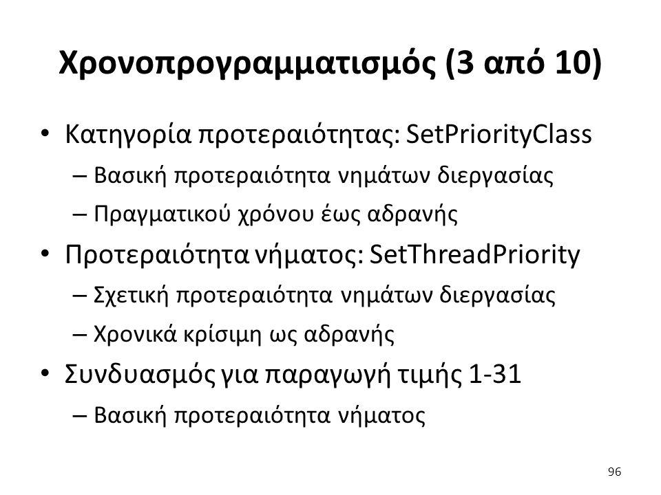 Χρονοπρογραμματισμός (3 από 10) Κατηγορία προτεραιότητας: SetPriorityClass – Βασική προτεραιότητα νημάτων διεργασίας – Πραγματικού χρόνου έως αδρανής Προτεραιότητα νήματος: SetThreadPriority – Σχετική προτεραιότητα νημάτων διεργασίας – Χρονικά κρίσιμη ως αδρανής Συνδυασμός για παραγωγή τιμής 1-31 – Βασική προτεραιότητα νήματος 96