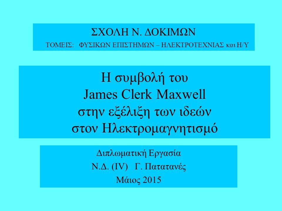 James Clerk Maxwell (13/6/1831 - 5/11/1879) Ένας από τους κορυφαίους Φυσικούς της Ιστορίας Το μεγάλο επίτευγμα του Maxwell ήταν η συστηματοποίηση και η ακριβής μαθηματική διατύπωση των Νόμων του Ηλεκτρομαγνητισμού και η πρώτη ιστορικά επιτυχής ενοποίηση φαινομενικά διαφορετικών αλληλεπιδράσεων ( Ηλεκτρικών – Μαγνητικών ) Οι εργασίες του Maxwell οδήγησαν στην ανακάλυψη των Η/Μ κυμάτων και στην αρχική σύλληψη της Ειδικής Θεωρίας της Σχετικότητας