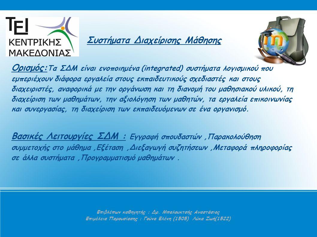 Συστήματα Διαχείρισης Μάθησης Ορισμός: Τα ΣΔΜ είναι ενοποιημένα (integrated) συστήματα λογισμικού που εμπεριέχουν διάφορα εργαλεία στους εκπαιδευτικούς σχεδιαστές και στους διαχειριστές, αναφορικά με την οργάνωση και τη διανομή του μαθησιακού υλικού, τη διαχείριση των μαθημάτων, την αξιολόγηση των μαθητών, τα εργαλεία επικοινωνίας και συνεργασίας, τη διαχείριση των εκπαιδευόμενων σε ένα οργανισμό.
