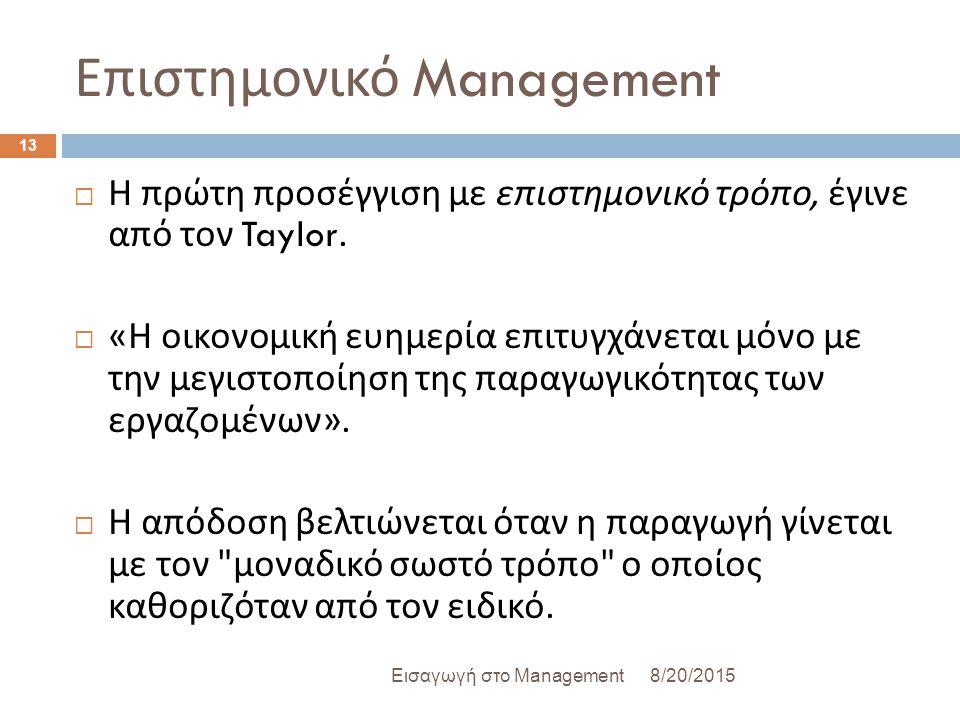 Επιστημονικό Management 8/20/2015Εισαγωγή στο Management 13  Η πρώτη προσέγγιση με επιστημονικό τρόπο, έγινε από τον Taylor.  « Η οικονομική ευημερί