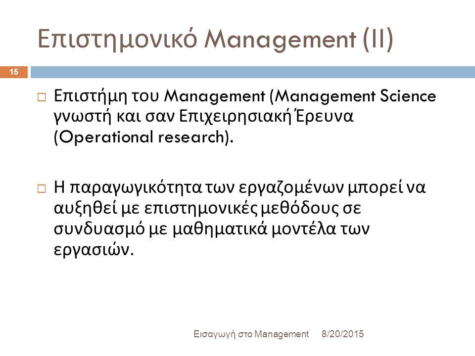 Επιστημονικό Management ( ΙΙ ) 8/20/2015Εισαγωγή στο Management 15  Επιστήμη του Management (Management Science γνωστή και σαν Επιχειρησιακή Έρευνα (Operational research).