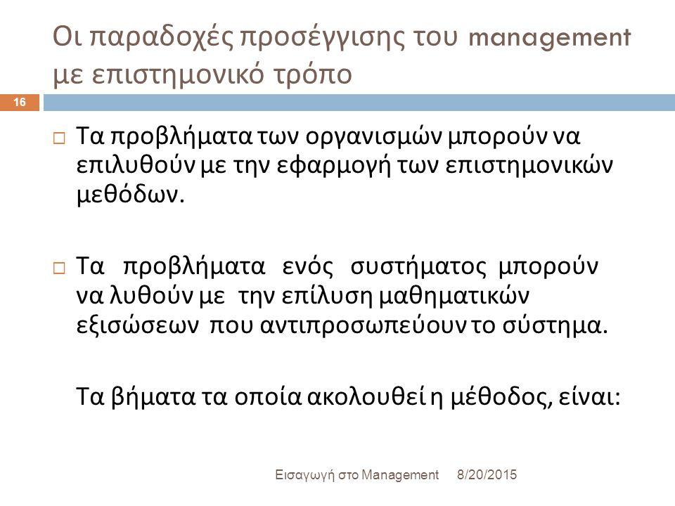 Οι παραδοχές προσέγγισης του management με επιστημονικό τρόπο 8/20/2015Εισαγωγή στο Management 16  Τα προβλήματα των οργανισμών μπορούν να επιλυθούν με την εφαρμογή των επιστημονικών μεθόδων.