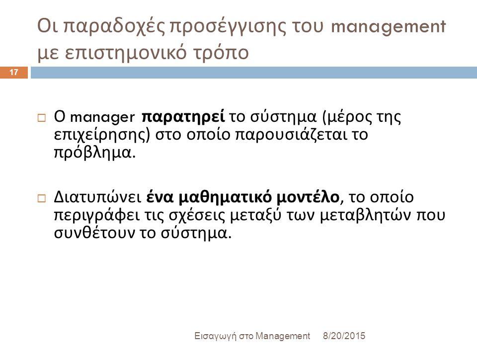 Οι παραδοχές προσέγγισης του management με επιστημονικό τρόπο 8/20/2015Εισαγωγή στο Management 17  Ο manager παρατηρεί το σύστημα ( μέρος της επιχείρησης ) στο οποίο παρουσιάζεται το πρόβλημα.