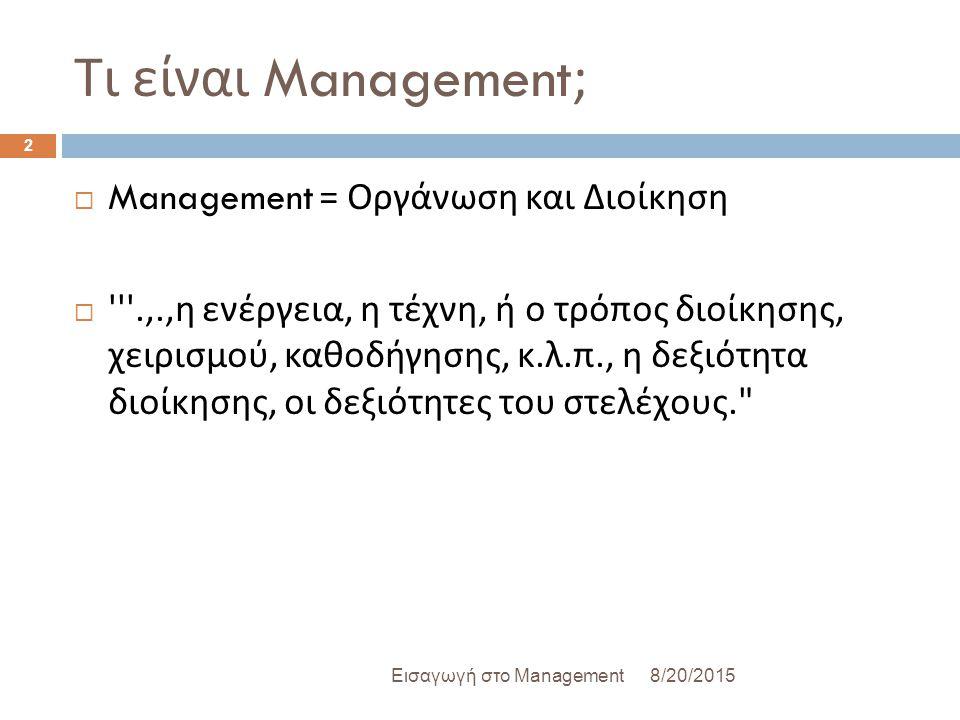 Τι είναι Management; 8/20/2015Εισαγωγή στο Management 2  Management = Οργάνωση και Διοίκηση  .,., η ενέργεια, η τέχνη, ή ο τρόπος διοίκησης, χειρισμού, καθοδήγησης, κ.