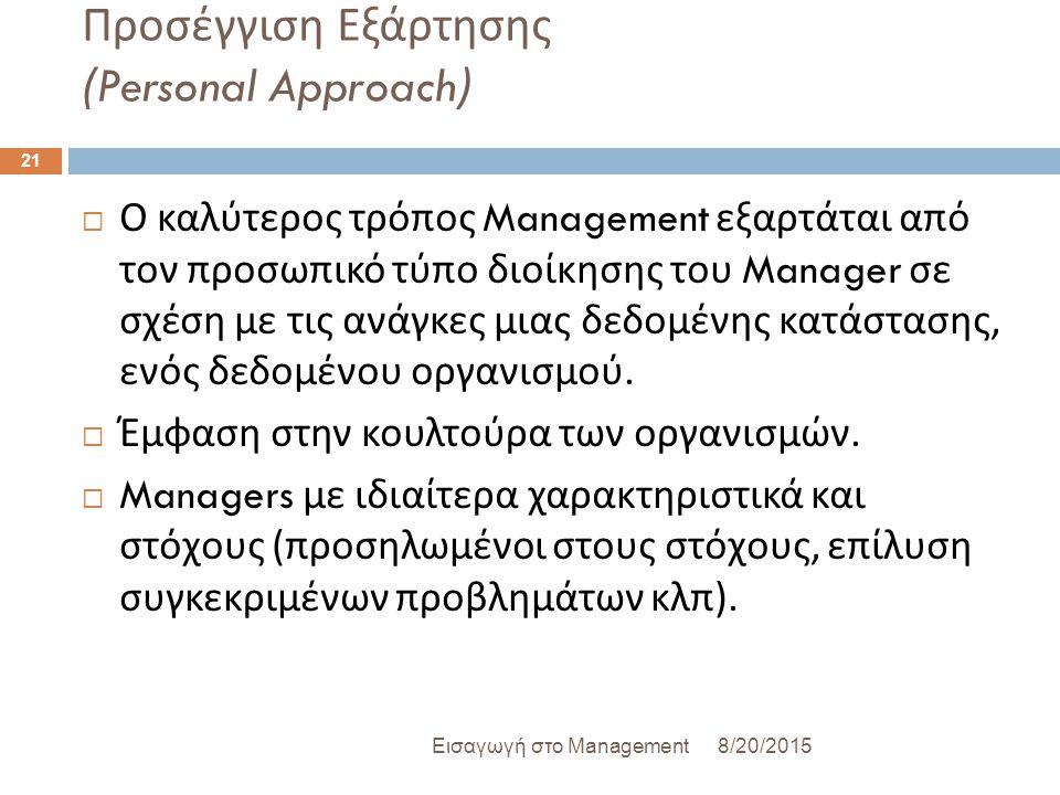 Προσέγγιση Εξάρτησης (Personal Approach) 8/20/2015Εισαγωγή στο Management 21  Ο καλύτερος τρόπος Management εξαρτάται από τον προσωπικό τύπο διοίκησης του Manager σε σχέση με τις ανάγκες μιας δεδομένης κατάστασης, ενός δεδομένου οργανισμού.