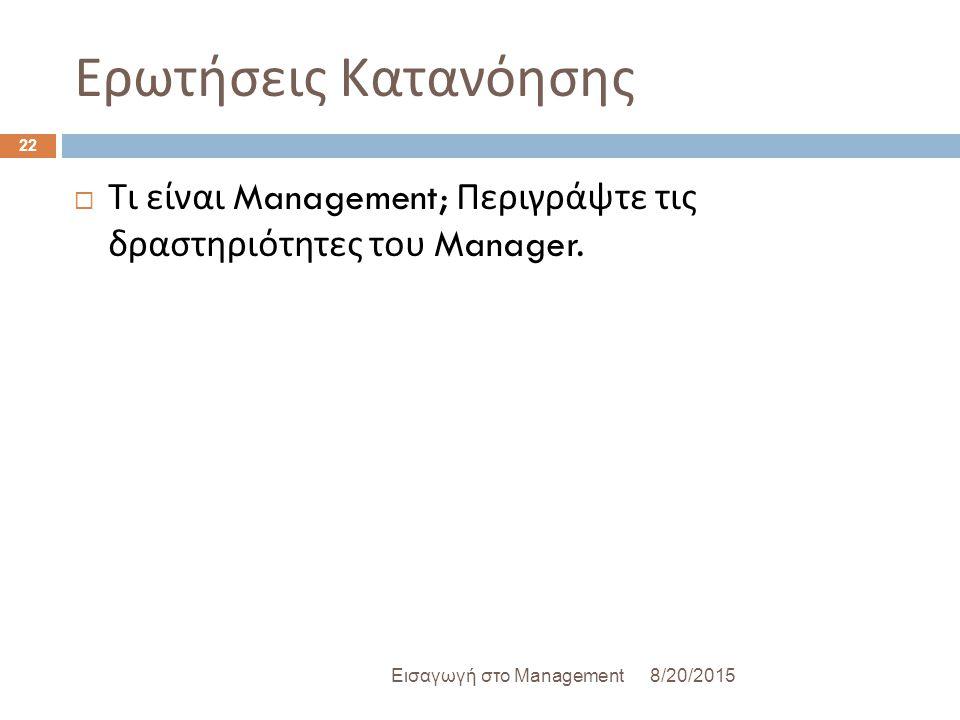 Ερωτήσεις Κατανόησης  Τι είναι Management; Περιγράψτε τις δραστηριότητες του Manager. 8/20/2015Εισαγωγή στο Management 22