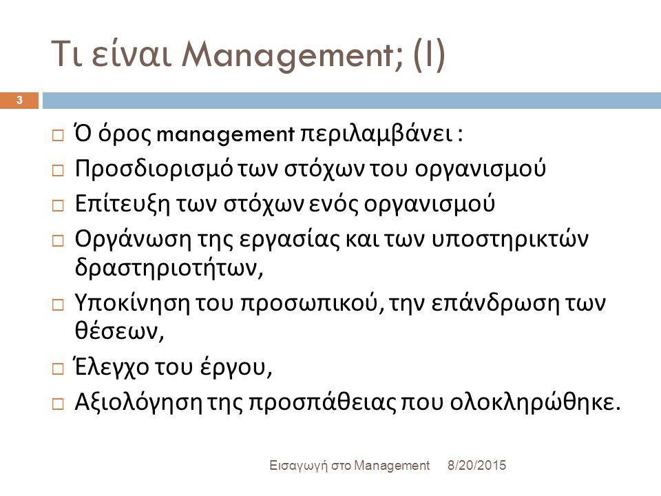 Τι είναι Management; ( Ι ) 8/20/2015Εισαγωγή στο Management 3  Ό όρος management περιλαμβάνει :  Προσδιορισμό των στόχων του οργανισμού  Επίτευξη των στόχων ενός οργανισμού  Οργάνωση της εργασίας και των υποστηρικτών δραστηριοτήτων,  Υποκίνηση του προσωπικού, την επάνδρωση των θέσεων,  Έλεγχο του έργου,  Αξιολόγηση της προσπάθειας που ολοκληρώθηκε.