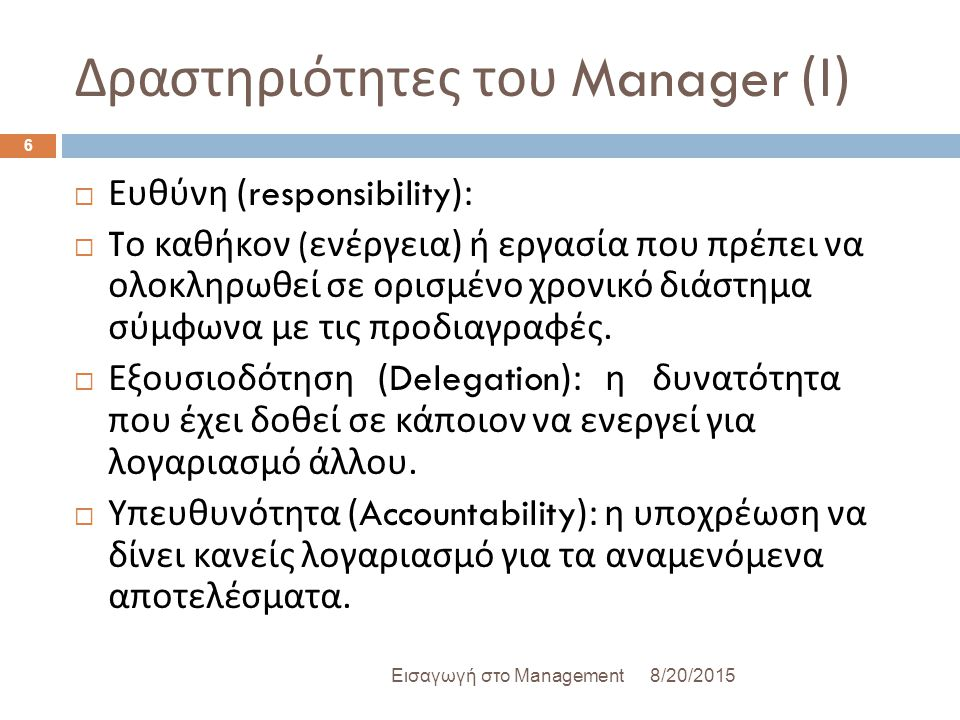 Δραστηριότητες του Manager ( Ι ) 8/20/2015Εισαγωγή στο Management 6  Ευθύνη (responsibility):  T ο καθήκον ( ενέργεια ) ή εργασία που πρέπει να ολοκληρωθεί σε ορισμένο χρονικό διάστημα σύμφωνα με τις προδιαγραφές.