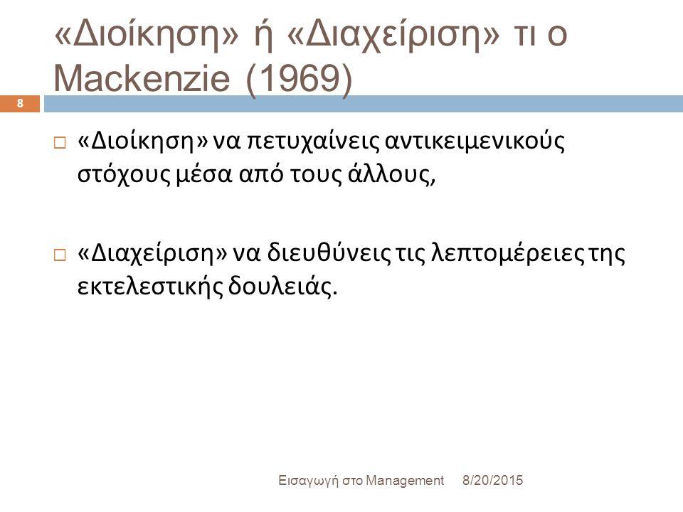 «Διοίκηση» ή «Διαχείριση» τι ο Mackenzie (1969) 8/20/2015Εισαγωγή στο Management 8  « Διοίκηση » να πετυχαίνεις αντικειμενικούς στόχους μέσα από τους άλλους,  « Διαχείριση » να διευθύνεις τις λεπτομέρειες της εκτελεστικής δουλειάς.