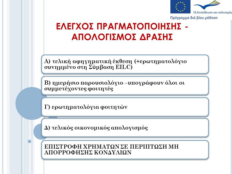 ΕΛΕΓΧΟΣ ΠΡΑΓΜΑΤΟΠΟΙΗΣΗΣ - ΑΠΟΛΟΓΙΣΜΟΣ ΔΡΑΣΗΣ Α) τελική αφηγηματική έκθεση (+ερωτηματολόγιο συνημμένο στη Σύμβαση ΕΙLC) B) ημερήσιο παρουσιολόγιο –υπογράφουν όλοι οι συμμετέχοντες φοιτητές Γ) ερωτηματολόγια φοιτητώνΔ) τελικός οικονομικός απολογισμός ΕΠΙΣΤΡΟΦΗ ΧΡΗΜΑΤΩΝ ΣΕ ΠΕΡΙΠΤΩΣΗ ΜΗ ΑΠΟΡΡΟΦΗΣΗΣ ΚΟΝΔΥΛΙΩΝ