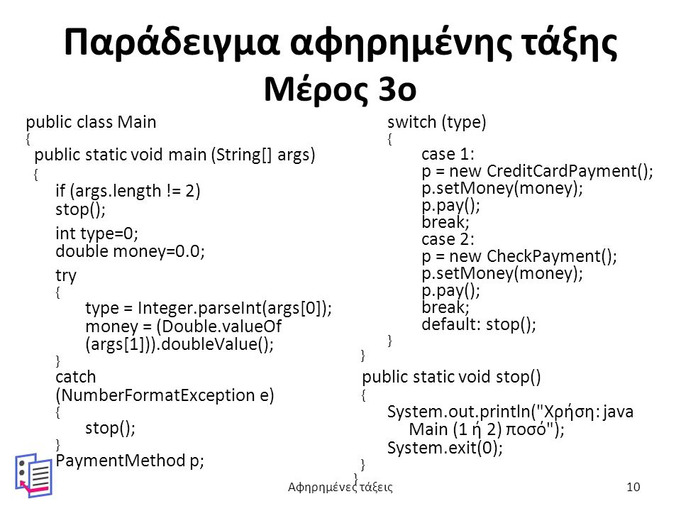 Παράδειγμα αφηρημένης τάξης Μέρος 3ο public class Main { public static void main (String[] args) { if (args.length != 2) stop(); int type=0; double money=0.0; try { type = Integer.parseInt(args[0]); money = (Double.valueOf (args[1])).doubleValue(); } catch (NumberFormatException e) { stop(); } PaymentMethod p; switch (type) { case 1: p = new CreditCardPayment(); p.setMoney(money); p.pay(); break; case 2: p = new CheckPayment(); p.setMoney(money); p.pay(); break; default: stop(); } public static void stop() { System.out.println( Χρήση: java Main (1 ή 2) ποσό ); System.exit(0); } Αφηρημένες τάξεις10
