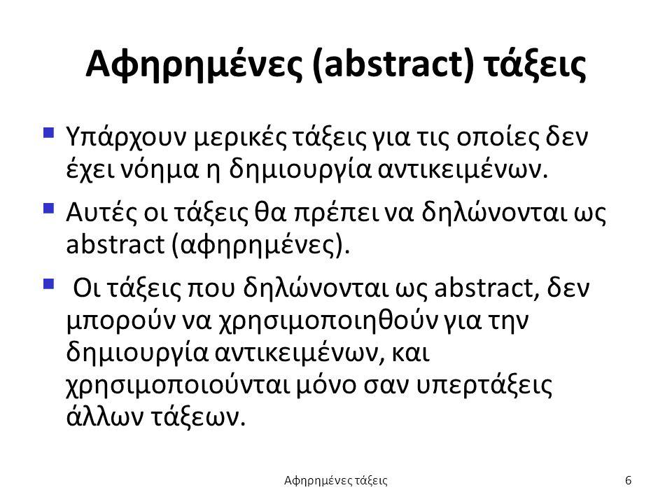 Αφηρημένες (abstract) τάξεις  Υπάρχουν μερικές τάξεις για τις οποίες δεν έχει νόημα η δημιουργία αντικειμένων.