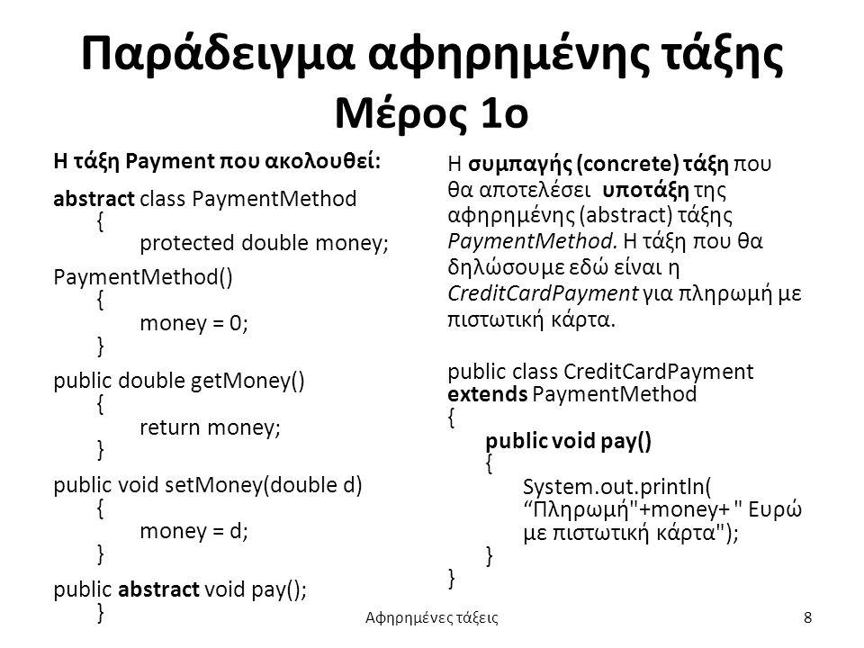 Παράδειγμα αφηρημένης τάξης Μέρος 1ο Η τάξη Payment που ακολουθεί: abstract class PaymentMethod { protected double money; PaymentMethod() { money = 0; } public double getMoney() { return money; } public void setMoney(double d) { money = d; } public abstract void pay(); } Η συμπαγής (concrete) τάξη που θα αποτελέσει υποτάξη της αφηρημένης (abstract) τάξης PaymentMethod.
