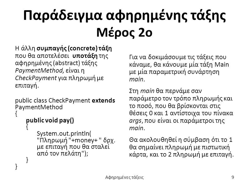 Παράδειγμα αφηρημένης τάξης Μέρος 2ο Η άλλη συμπαγής (concrete) τάξη που θα αποτελέσει υποτάξη της αφηρημένης (abstract) τάξης PaymentMethod, είναι η CheckPayment για πληρωμή με επιταγή.