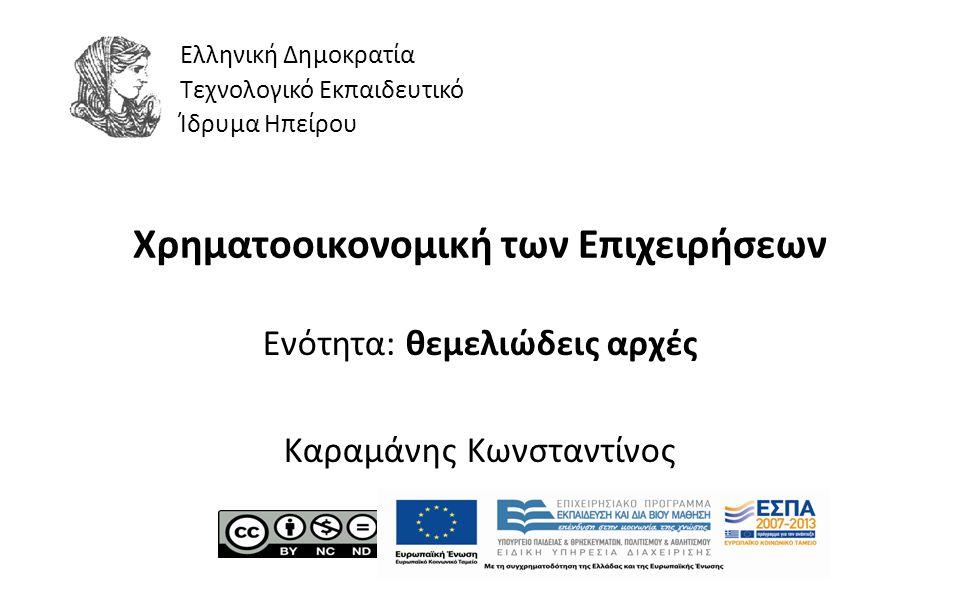1 Χρηματοοικονομική των Επιχειρήσεων Ενότητα: θεμελιώδεις αρχές Καραμάνης Κωνσταντίνος Ελληνική Δημοκρατία Τεχνολογικό Εκπαιδευτικό Ίδρυμα Ηπείρου