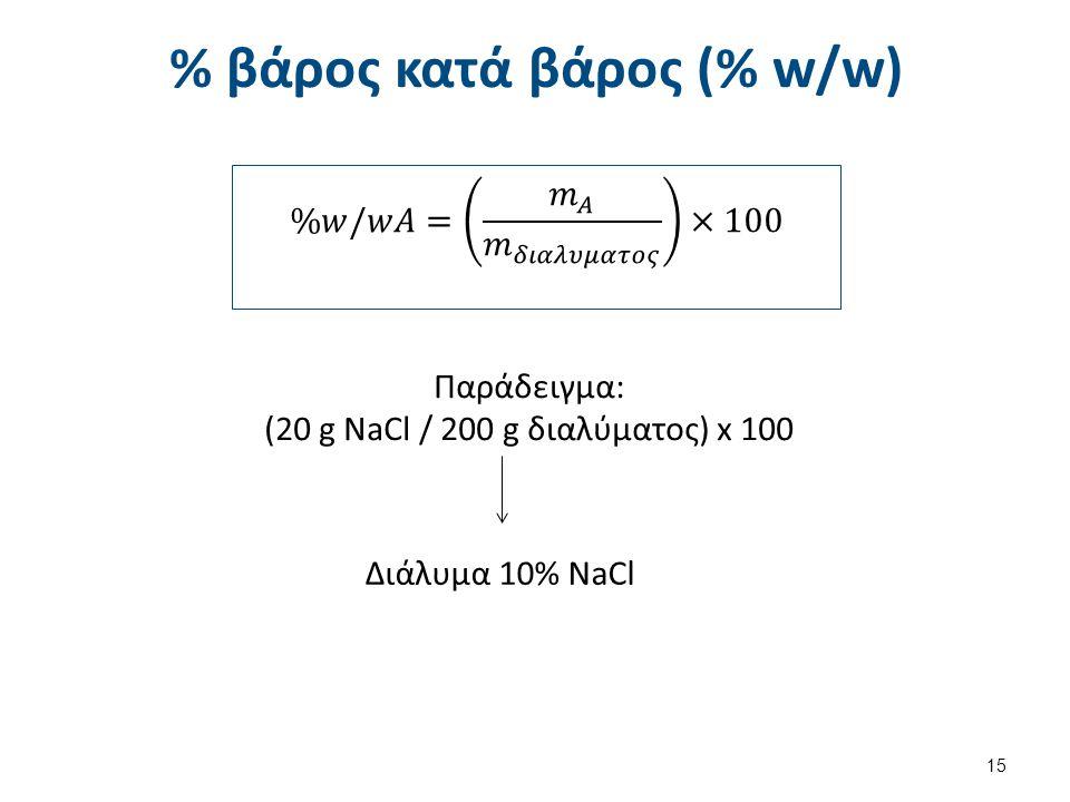% βάρος κατά βάρος (% w/w) 15 Παράδειγμα: (20 g NaCl / 200 g διαλύματος) x 100 Διάλυμα 10% NaCl