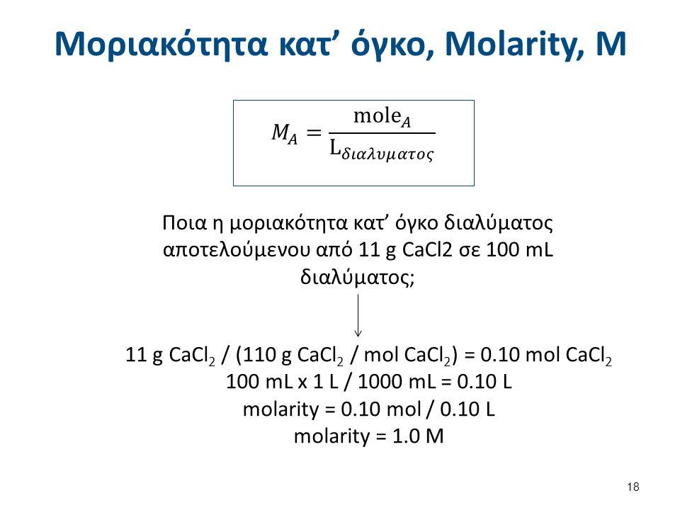 Μοριακότητα κατ' όγκο, Molarity, M 18 Ποια η μοριακότητα κατ' όγκο διαλύματος αποτελούμενου από 11 g CaCl2 σε 100 mL διαλύματος; 11 g CaCl 2 / (110 g