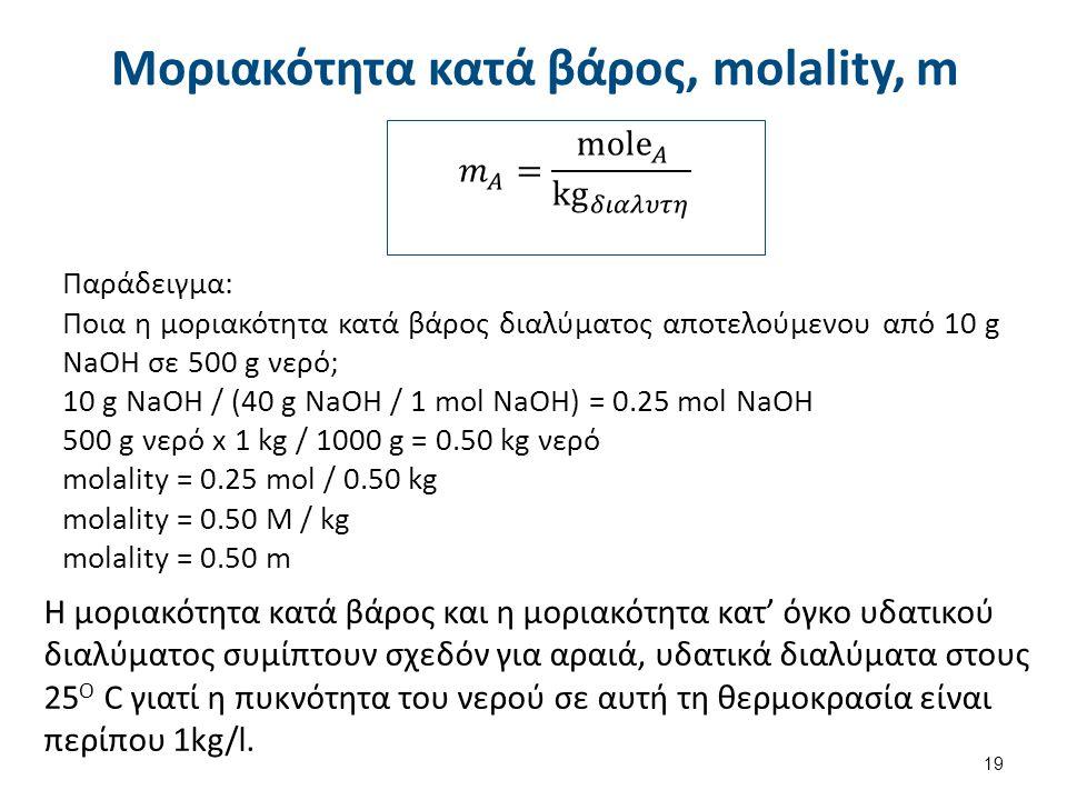 Μοριακότητα κατά βάρος, molality, m 19 Παράδειγμα: Ποια η μοριακότητα κατά βάρος διαλύματος αποτελούμενου από 10 g NaOH σε 500 g νερό; 10 g NaOH / (40