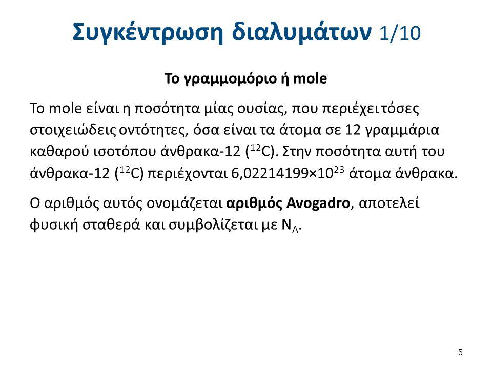 Συγκέντρωση διαλυμάτων 2/10 Το mole είναι η ποσότητα ΝΑ διακεκριμένων, ομοίων μεταξύ τους, στοιχειωδών οντοτήτων (ατόμων, μορίων, ιόντων, ηλεκτρονίων, στοιχειωδών φορτίων, φωτονίων κ.τ.λ).