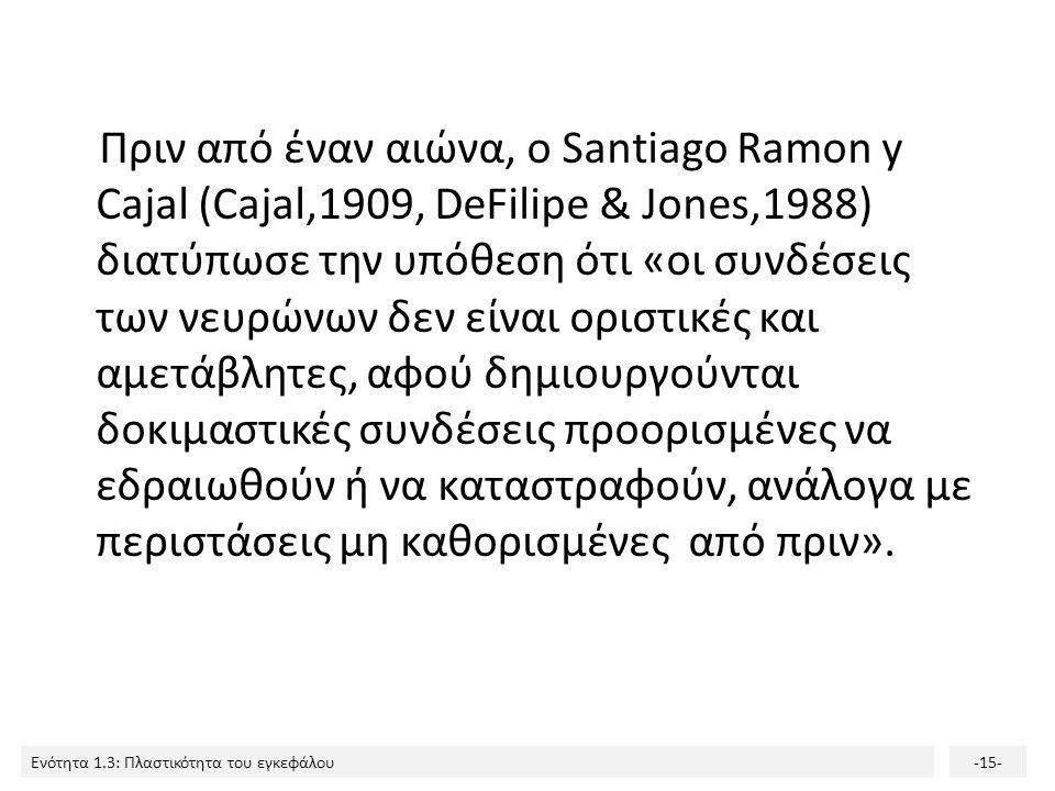 Ενότητα 1.3: Πλαστικότητα του εγκεφάλου-15- Πριν από έναν αιώνα, ο Santiago Ramon y Cajal (Cajal,1909, DeFilipe & Jones,1988) διατύπωσε την υπόθεση ότ
