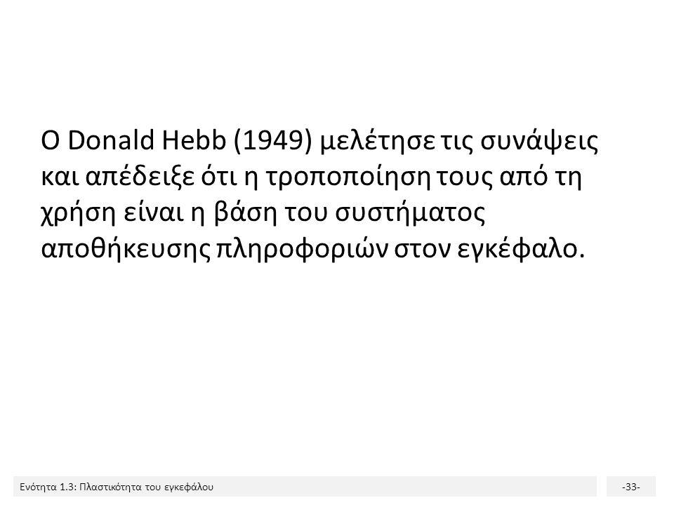 Ενότητα 1.3: Πλαστικότητα του εγκεφάλου-33- Ο Donald Hebb (1949) μελέτησε τις συνάψεις και απέδειξε ότι η τροποποίηση τους από τη χρήση είναι η βάση τ