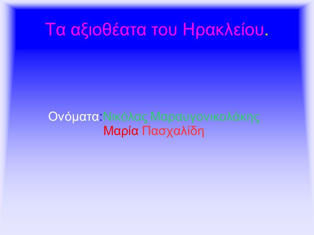 Τα αξιοθέατα του Ηρακλείου. Ονόματα:Νικόλας Μαραυγονικολάκης Μαρία Πασχαλίδη