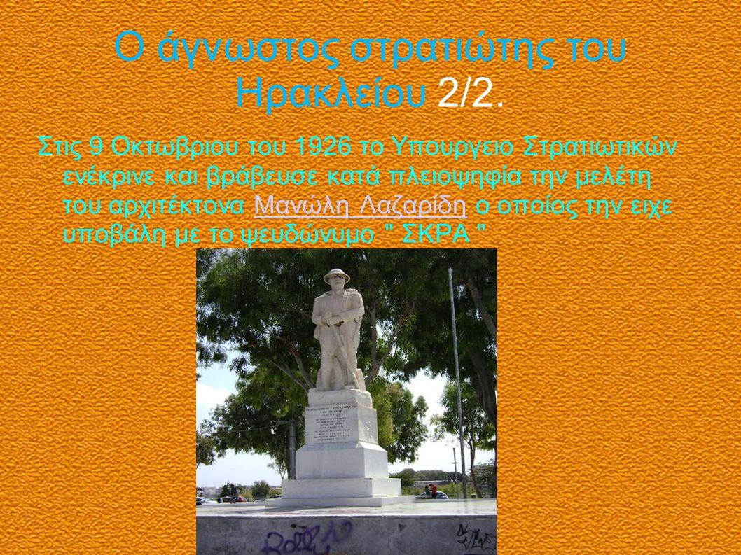 Ο άγνωστος στρατιώτης του Ηρακλείου 2/2. Στις 9 Οκτωβριου του 1926 το Υπουργειο Στρατιωτικών ενέκρινε και βράβευσε κατά πλειοψηφία την μελέτη του αρχι