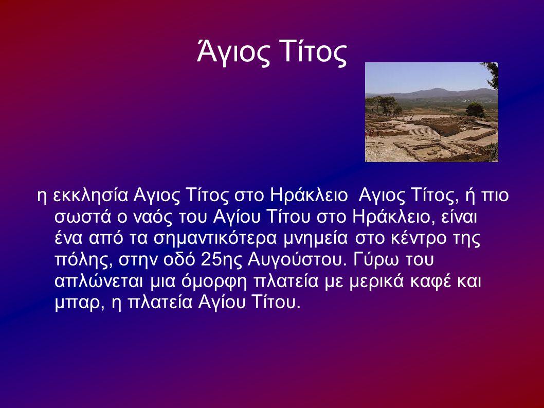 Άγιος Τίτος η εκκλησία Αγιος Τίτος στο Ηράκλειο Αγιος Τίτος, ή πιο σωστά ο ναός του Αγίου Τίτου στο Ηράκλειο, είναι ένα από τα σημαντικότερα μνημεία σ