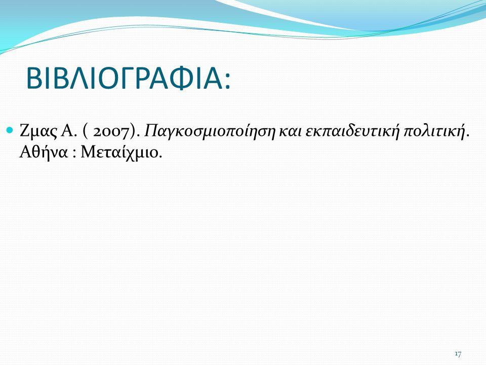 ΒΙΒΛΙΟΓΡΑΦΙΑ: Ζμας Α. ( 2007). Παγκοσμιοποίηση και εκπαιδευτική πολιτική. Αθήνα : Μεταίχμιο. 17